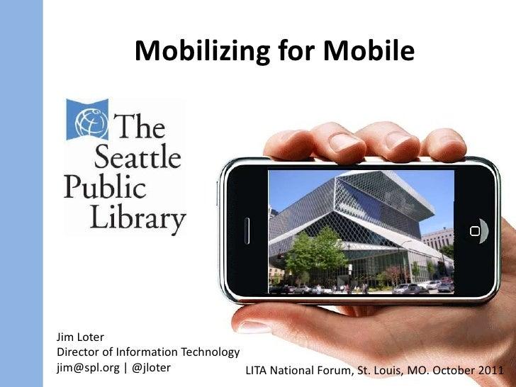 Mobilizing for Mobile<br />Jim Loter<br />Director of Information Technology<br />jim@spl.org   @jloter<br />LITA National...