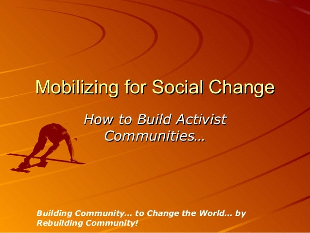 Mobilizing for Social Change         How to Build Activist           Communities…Building Community… to Change the World… ...