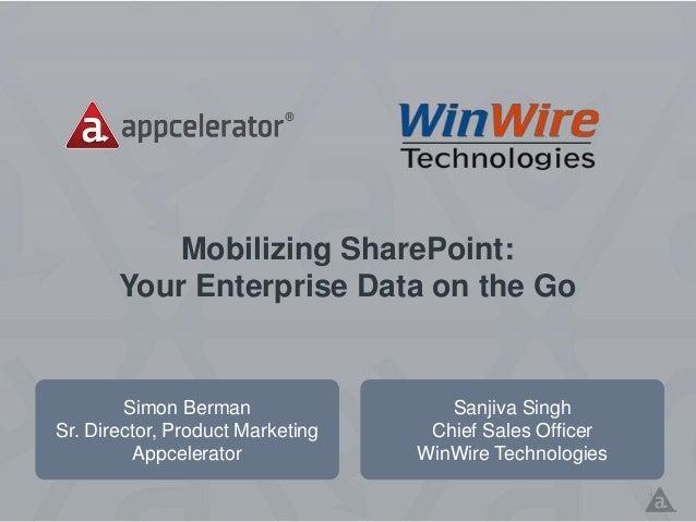 Mobilizing SharePoint: Your Enterprise Data on the Go Simon Berman Sr. Director, Product Marketing Appcelerator 1 Sanjiva ...