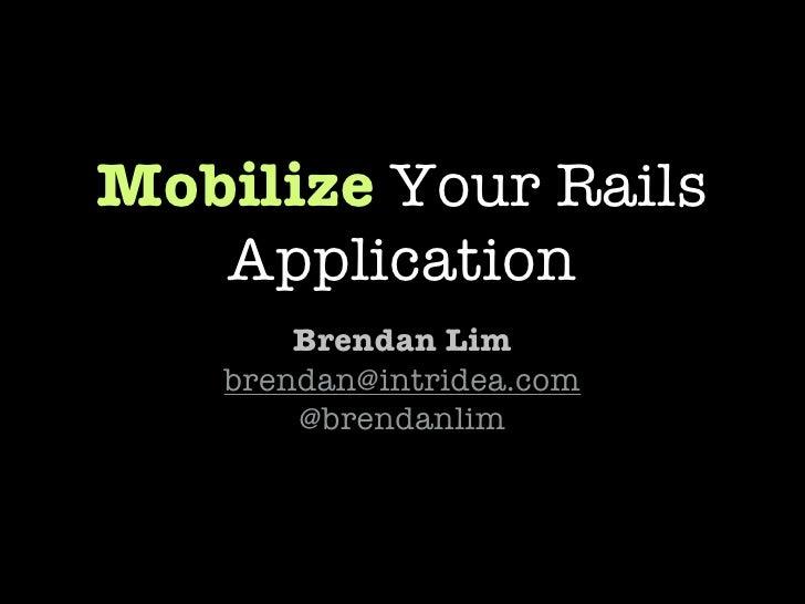 Mobilize Your Rails    Application        Brendan Lim    brendan@intridea.com        @brendanlim