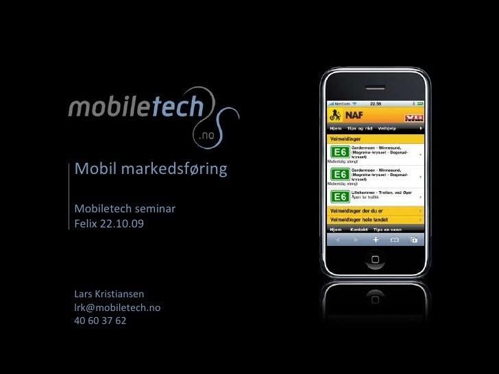 Mobil markedsføringMobiletech seminar Felix 22.10.09Lars Kristiansenlrk@mobiletech.no40 60 37 62<br />