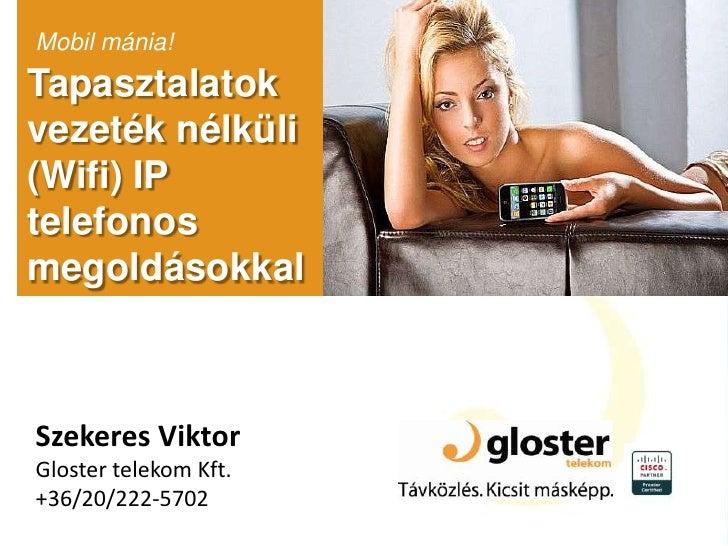 Mobil mánia!<br />Tapasztalatok vezeték nélküli (Wifi) IP telefonos megoldásokkal<br />Szekeres Viktor<br />Glostertelekom...