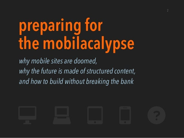 2preparing forthe mobilacalypsewhy mobile sites are doomed,why the future is made of structured content,and how to build w...