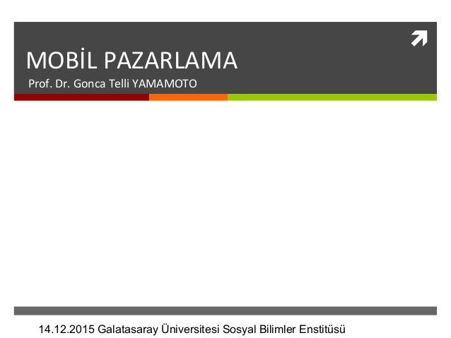  MOBİL PAZARLAMA Prof. Dr. Gonca Telli YAMAMOTO 14.12.2015 Galatasaray Üniversitesi Sosyal Bilimler Enstitüsü