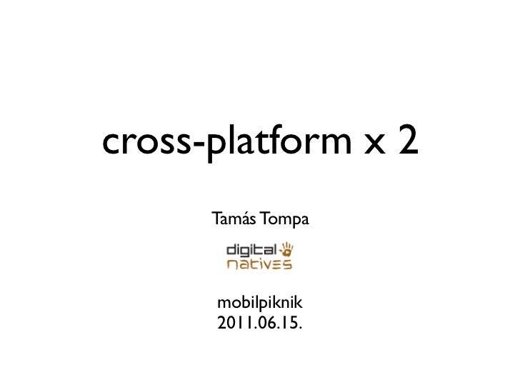 cross-platform x 2      Tamás Tompa      mobilpiknik      2011.06.15.