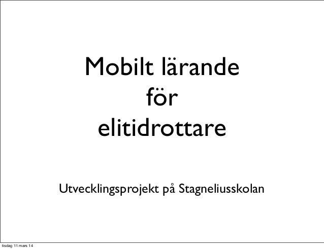 Mobilt lärande för elitidrottare Utvecklingsprojekt på Stagneliusskolan tisdag 11 mars 14