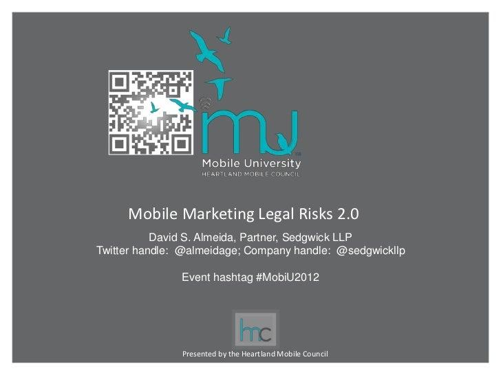 Mobile Marketing Legal Risks 2.0           David S. Almeida, Partner, Sedgwick LLPTwitter handle: @almeidage; Company hand...