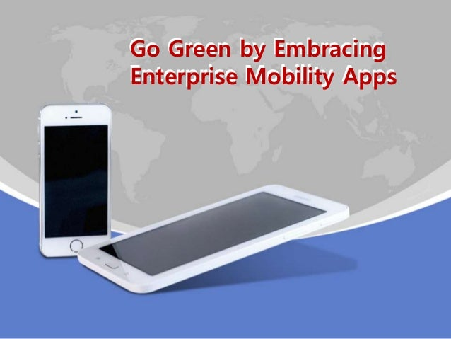 Go Green by Embracing Enterprise Mobility Apps Go Green by Embracing Enterprise Mobility Apps
