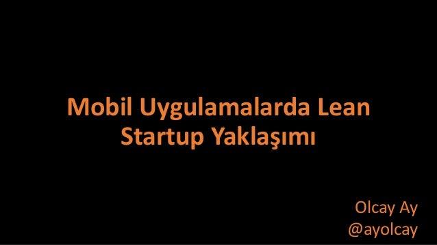 Mobil Uygulamalarda Lean Startup Yaklaşımı Olcay Ay @ayolcay