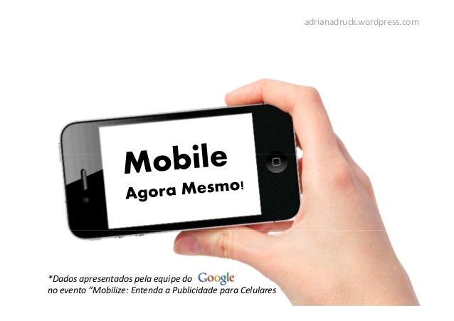 """*Dados apresentados pela equipe dono evento """"Mobilize: Entenda a Publicidade para Celularesadrianadruck.wordpress.com"""