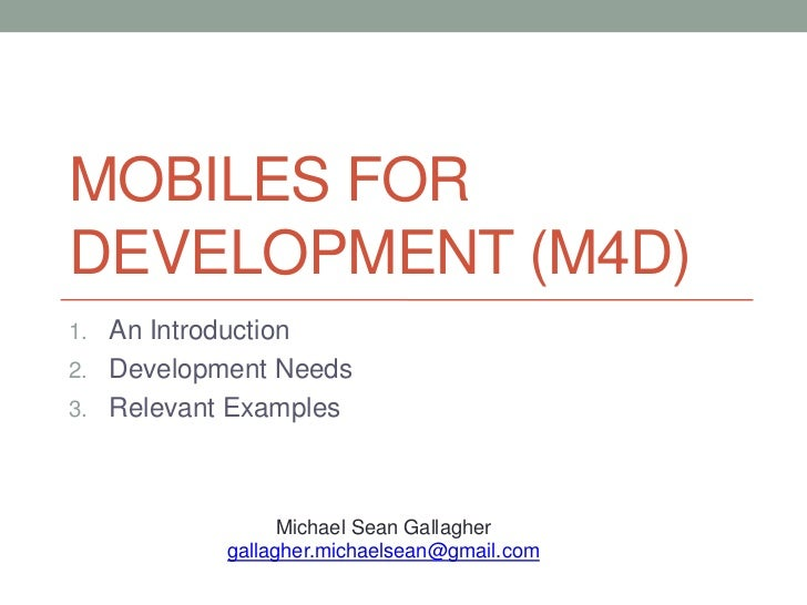 MOBILES FORDEVELOPMENT (M4D)1. An Introduction2. Development Needs3. Relevant Examples                  Michael Sean Galla...