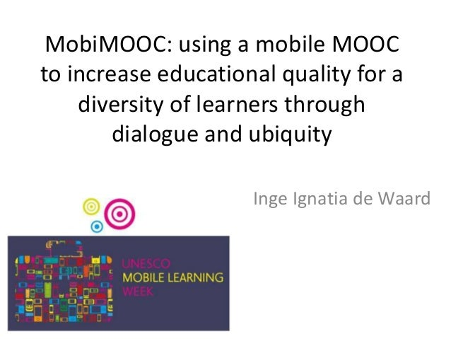 MobiMOOC: using a mobile MOOCto increase educational quality for a    diversity of learners through        dialogue and ub...