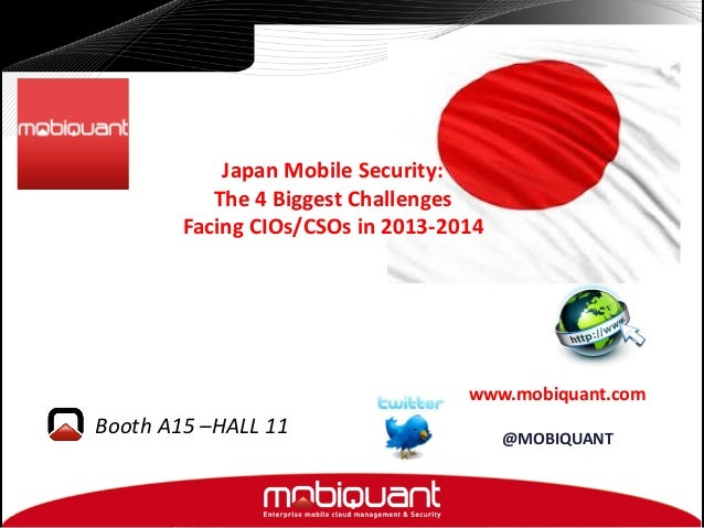 Japan Mobile Security: The 4 Biggest Challenges Facing CIOs/CSOs in 2013-2014  www.mobiquant.com  Booth A15 –HALL 11  @MOB...