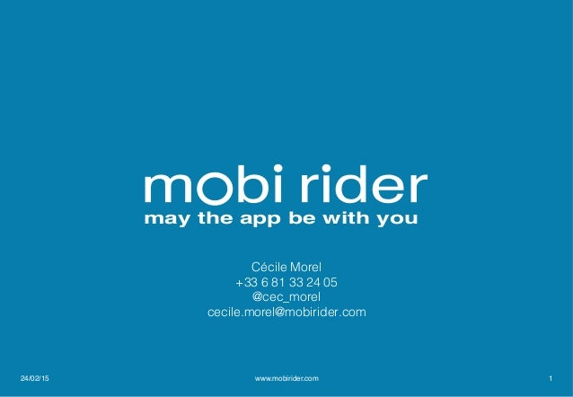 may the app be with you Cécile Morel! +33 6 81 33 24 05! @cec_morel! cecile.morel@mobirider.com! ! 24/02/15 www.mobirider....