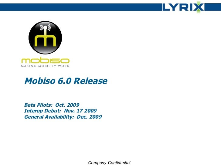 Mobiso 6.0 Release Beta Pilots:  Oct. 2009 Interop Debut:  Nov. 17 2009 General Availability:  Dec. 2009