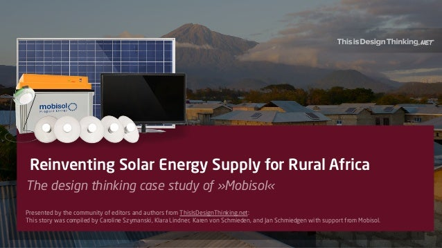 1 Reinventing Solar Energy Supply for Rural Africa The design thinking case study of »Mobisol« Presented by the community ...