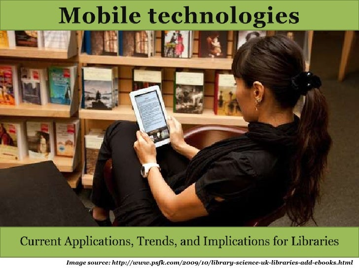 Mobile technologies<br />Current Applications, Trends, and Implications for Libraries<br />Image source: http://www.psfk.c...