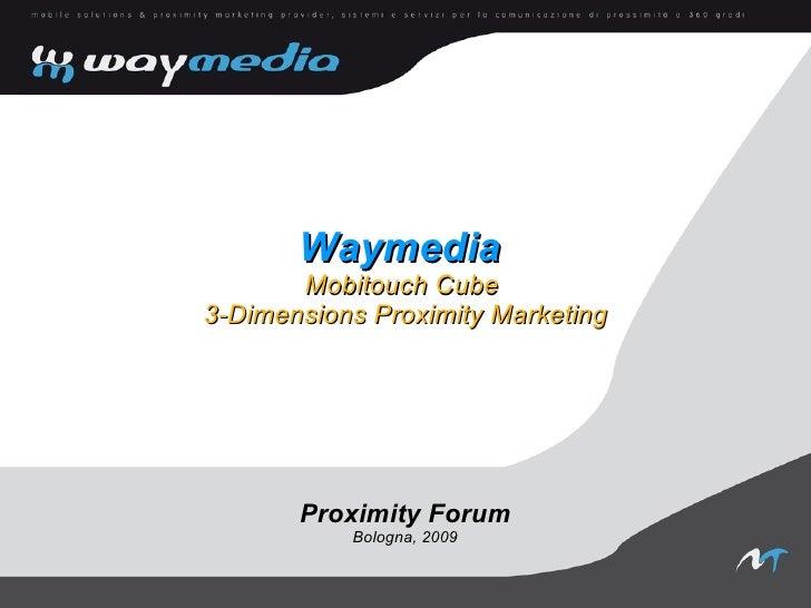 Waymedia        Mobitouch Cube 3-Dimensions Proximity Marketing            Proximity Forum            Bologna, 2009