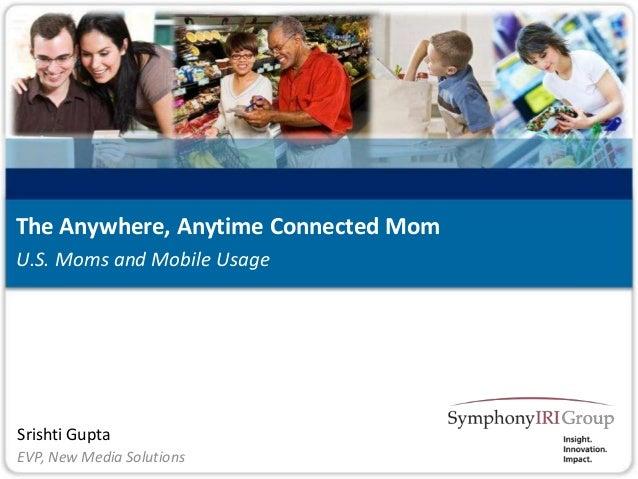 1 Copyright © SymphonyIRI Group, 2012. Confidential and Proprietary. Srishti Gupta U.S. Moms and Mobile Usage The Anywhere...