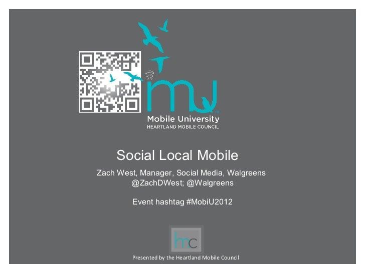 Social Local MobileZach West, Manager, Social Media, Walgreens        @ZachDWest; @Walgreens         Event hashtag #MobiU2...