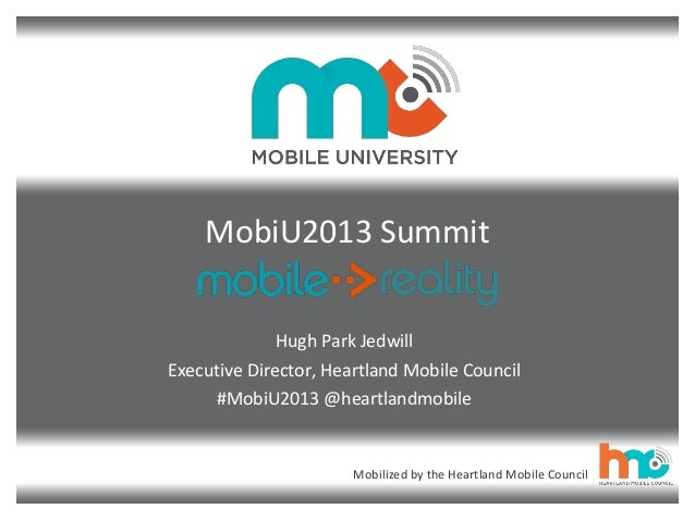 Mobilized by the Heartland Mobile Council MobiU2013 Summit Hugh Park Jedwill Executive Director, Heartland Mobile Council ...