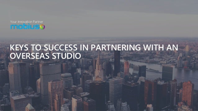 Your Innovation Partner KEYS TO SUCCESS IN PARTNERING WITH AN OVERSEAS STUDIO