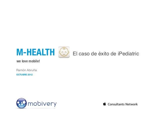 M-HEALTH          El caso de éxito de iPediatricwe love mobile!Ramón AbruñaOCTUBRE 2012