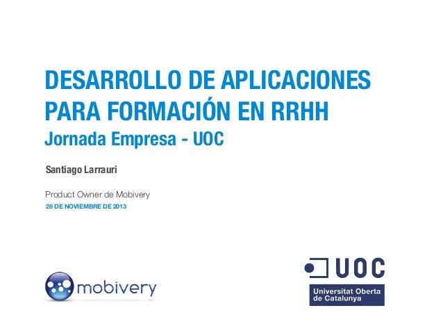 DESARROLLO DE APLICACIONES PARA FORMACIÓN EN RRHH Jornada Empresa - UOC Santiago Larrauri Product Owner de Mobivery 28 DE ...