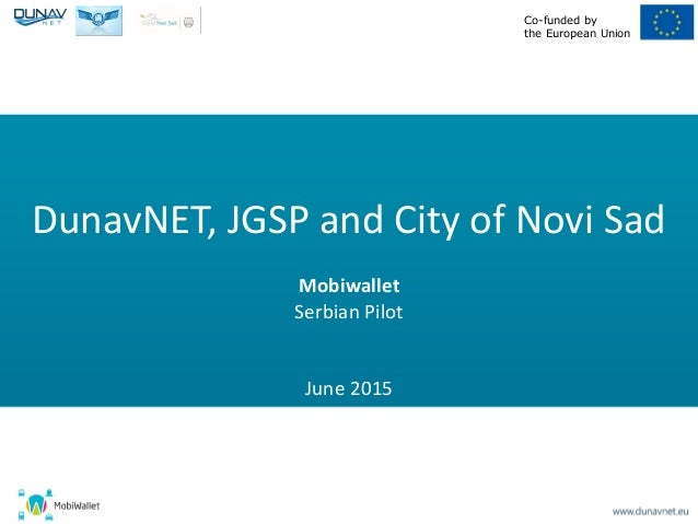 Co-funded by the European Union DunavNET, JGSP and City of Novi Sad Mobiwallet Serbian Pilot June 2015