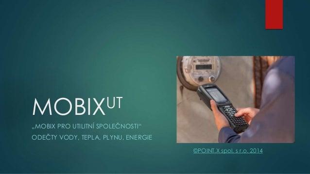 """UT MOBIX """"MOBIX PRO UTILITNÍ SPOLEČNOSTI"""" ODEČTY VODY, TEPLA, PLYNU, ENERGIE ©POINT.X spol. s r.o. 2014"""