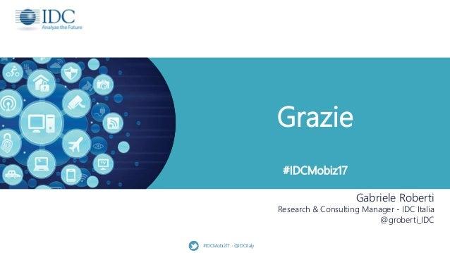 Grazie #IDCMobiz17 #IDCMobiz17 - @IDCItaly Gabriele Roberti Research & Consulting Manager - IDC Italia @groberti_IDC