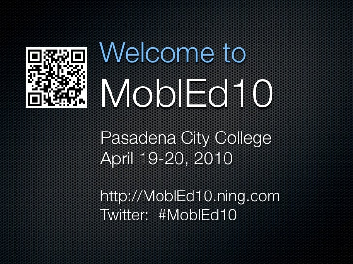 Welcome to MoblEd10 Pasadena City College April 19-20, 2010  http://MoblEd10.ning.com Twitter: #MoblEd10