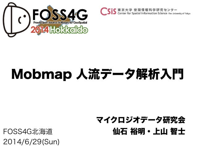 FOSS4G北海道 2014/6/29(Sun) マイクロジオデータ研究会 仙石 裕明・上山 智士 Mobmap 人流データ解析入門
