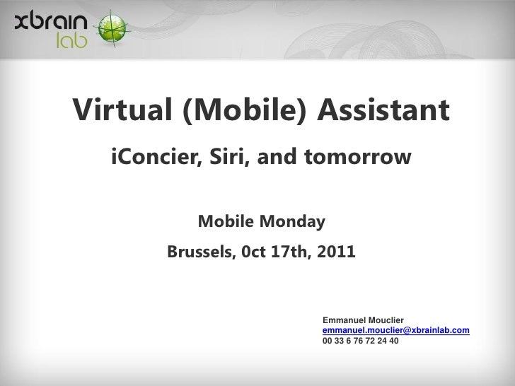 Virtual (Mobile) Assistant  iConcier, Siri, and tomorrow          Mobile Monday       Brussels, 0ct 17th, 2011            ...