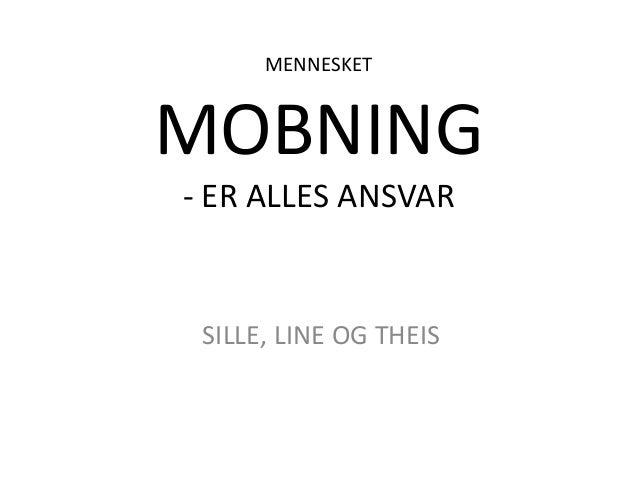 MENNESKETMOBNING- ER ALLES ANSVAR SILLE, LINE OG THEIS