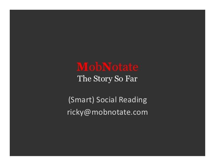 MobNotate    The Story So Far (Smart) Social Reading ricky@mobnotate.com