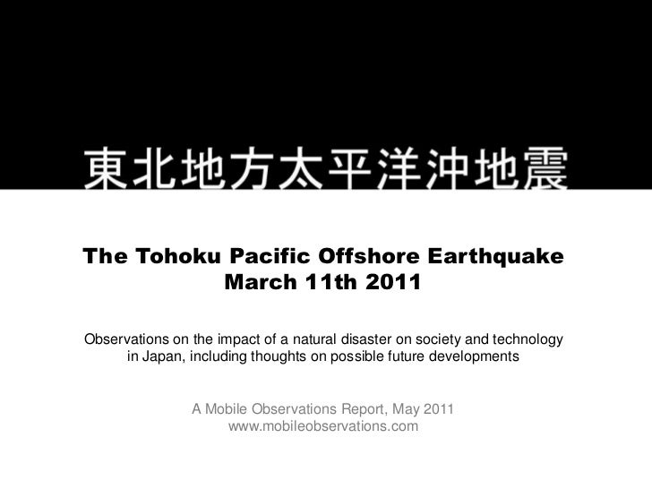 The Tohoku Pacific Offshore Earthquake          March 11th 2011Observations on the impact of a natural disaster on society...