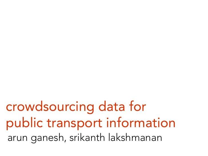 crowdsourcing data for public transport information arun ganesh, srikanth lakshmanan
