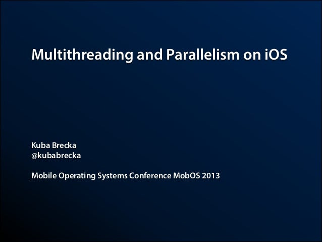 Multithreading and Parallelism on iOS  Kuba Brecka @kubabrecka !  Mobile Operating Systems Conference MobOS 2013