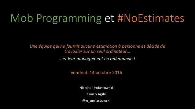 Mob Programming et #NoEstimates Une équipe qui ne fournit aucune estimation à personne et décide de travailler sur un seul...