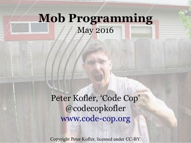 Mob Programming May 2016 Peter Kofler, 'Code Cop' @codecopkofler www.code-cop.org Copyright Peter Kofler, licensed under C...
