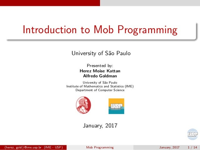 Introduction to Mob Programming University of S˜ao Paulo Presented by: Herez Moise Kattan Alfredo Goldman University of S˜...
