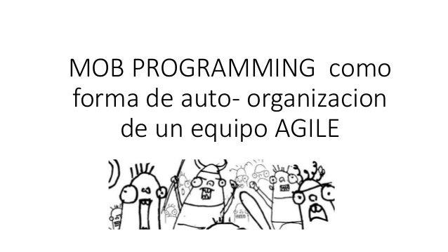 MOB PROGRAMMING como  forma de auto- organizacion  de un equipo AGILE