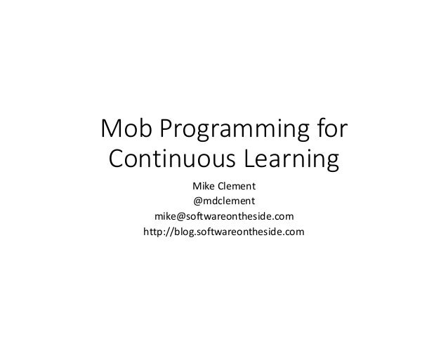 Mob Programming for Continuous Learning Mike Clement @mdclement mike@softwareontheside.com http://blog.softwareontheside.c...