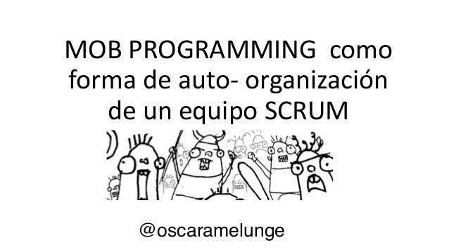 MOB  PROGRAMMING    como   forma  de  auto-‐  organización   de  un  equipo  SCRUM @oscaramelunge