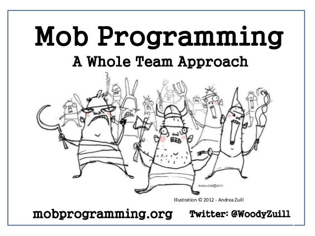 1 Mob Programming A Whole Team Approach Twitter: @WoodyZuill Illustration © 2012 - Andrea Zuill mobprogramming.org