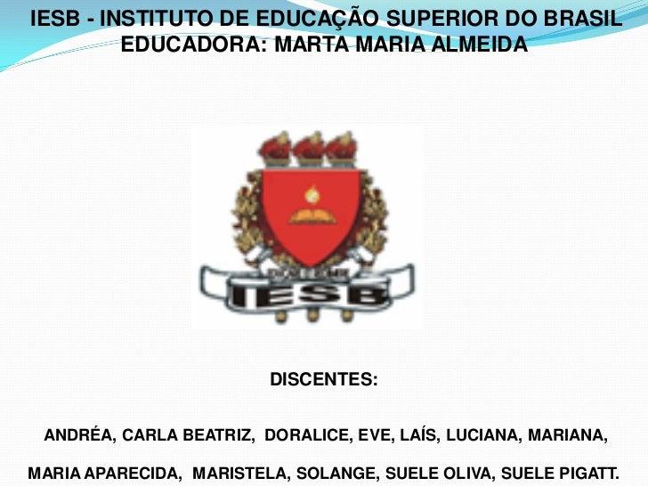 IESB - INSTITUTO DE EDUCAÇÃO SUPERIOR DO BRASIL         EDUCADORA: MARTA MARIA ALMEIDA                         DISCENTES: ...