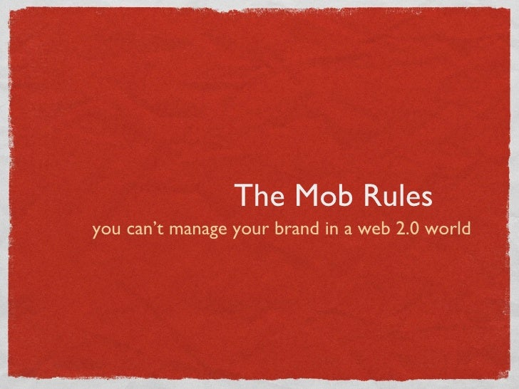 The Mob Rules <ul><li>you can't manage your brand in a web 2.0 world </li></ul>