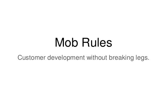 Mob Rules Customer development without breaking legs.