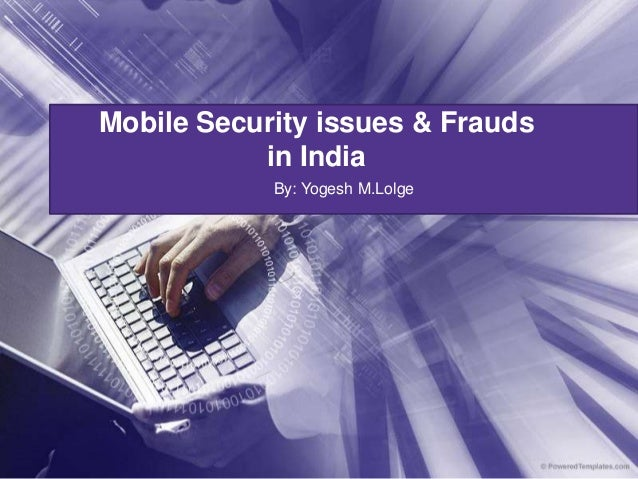 Mobile Security issues & Frauds           in India            By: Yogesh M.Lolge